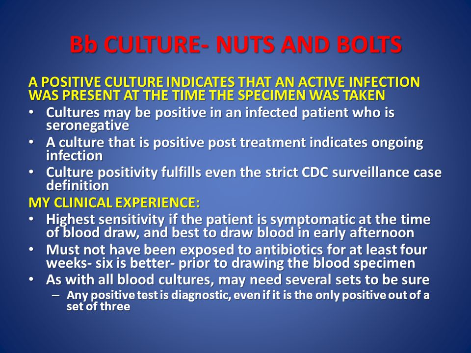 Bb CULTURE- NUTS AND BOLTS A POSITIVE CULTURE INDICATES THAT AN ACTIVE INFECTION WAS PRESENT AT THE TIME THE SPECIMEN WAS TAKEN Cultures may be positive in an infected patient who is seronegative Cultures may be positive in an infected patient who is seronegative A culture that is positive post treatment indicates ongoing infection A culture that is positive post treatment indicates ongoing infection Culture positivity fulfills even the strict CDC surveillance case definition Culture positivity fulfills even the strict CDC surveillance case definition MY CLINICAL EXPERIENCE: Highest sensitivity if the patient is symptomatic at the time of blood draw, and best to draw blood in early afternoon Highest sensitivity if the patient is symptomatic at the time of blood draw, and best to draw blood in early afternoon Must not have been exposed to antibiotics for at least four weeks- six is better- prior to drawing the blood specimen Must not have been exposed to antibiotics for at least four weeks- six is better- prior to drawing the blood specimen As with all blood cultures, may need several sets to be sure As with all blood cultures, may need several sets to be sure – Any positive test is diagnostic, even if it is the only positive out of a set of three