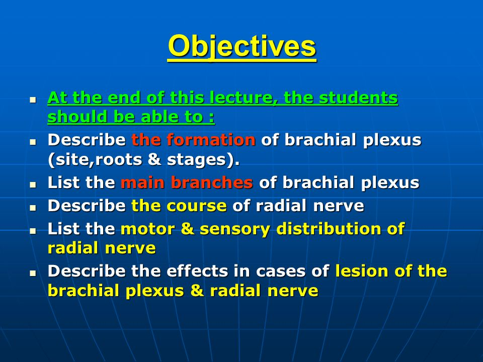 Objectives At the end of this lecture, the students should be able to : At the end of this lecture, the students should be able to : Describe the formation of brachial plexus (site,roots & stages).