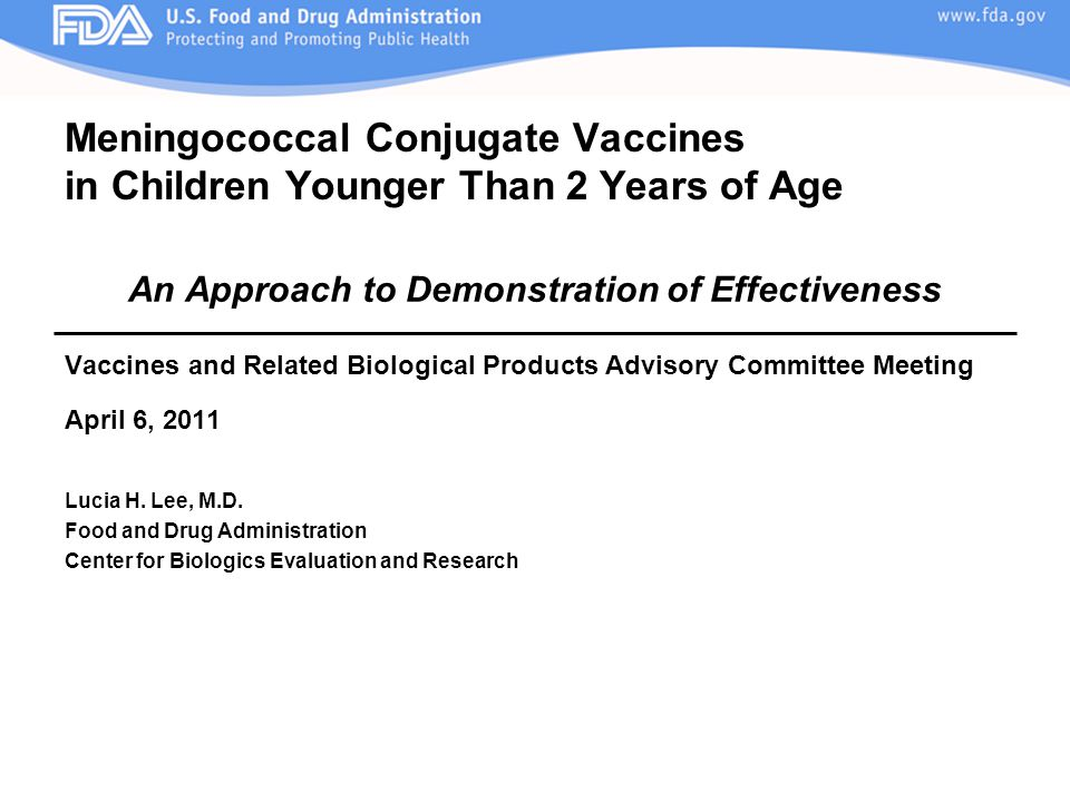 Meningococcal Conjugate Vaccines in Children Younger Than 2 Years of Age An Approach to Demonstration of Effectiveness Vaccines and Related Biological Products Advisory Committee Meeting April 6, 2011 Lucia H.