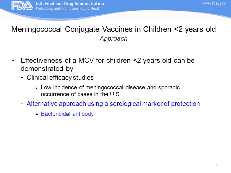 7 Effectiveness of a MCV for children <2 years old can be demonstrated by - Clinical efficacy studies  Low incidence of meningococcal disease and sporadic occurrence of cases in the U.S.