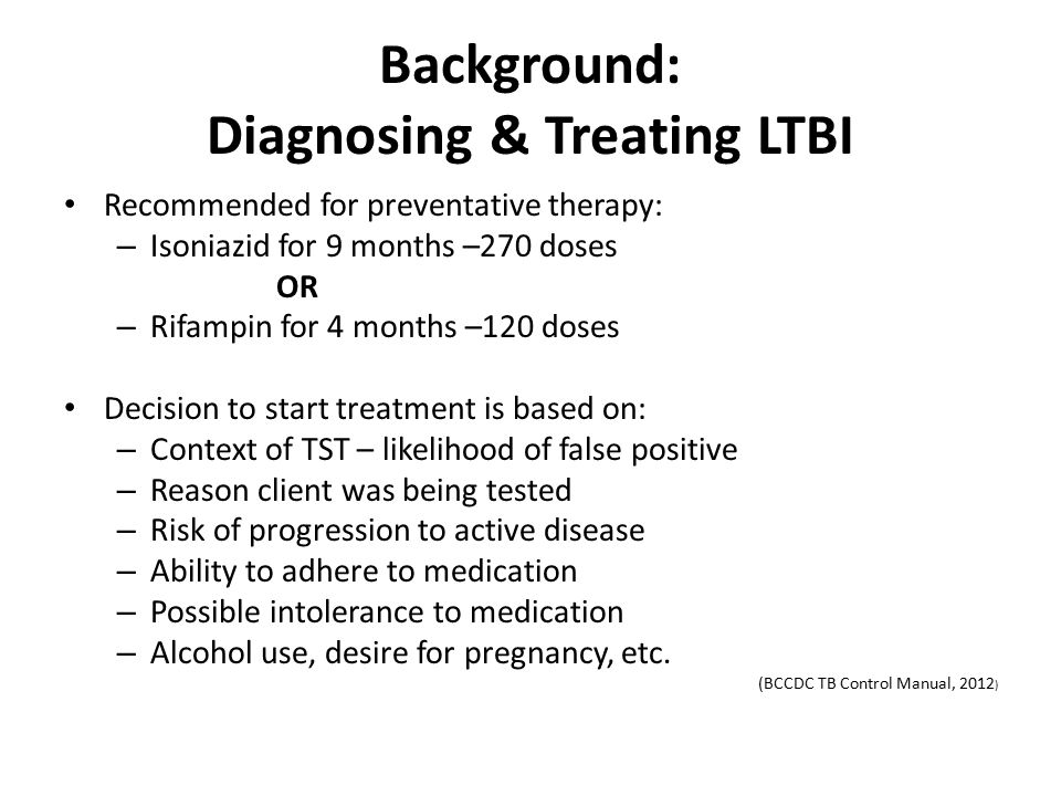 Background: Diagnosing & Treating LTBI Recommended for preventative therapy: – Isoniazid for 9 months –270 doses OR – Rifampin for 4 months –120 doses