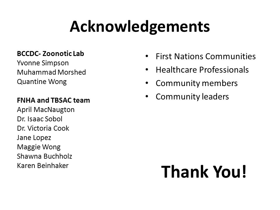 Acknowledgements BCCDC- Zoonotic Lab Yvonne Simpson Muhammad Morshed Quantine Wong FNHA and TBSAC team April MacNaugton Dr. Isaac Sobol Dr. Victoria C