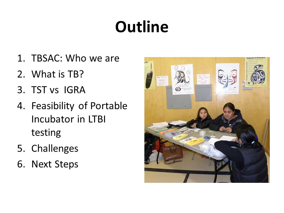 Outline 1.TBSAC: Who we are 2.What is TB? 3.TST vs IGRA 4.Feasibility of Portable Incubator in LTBI testing 5.Challenges 6.Next Steps