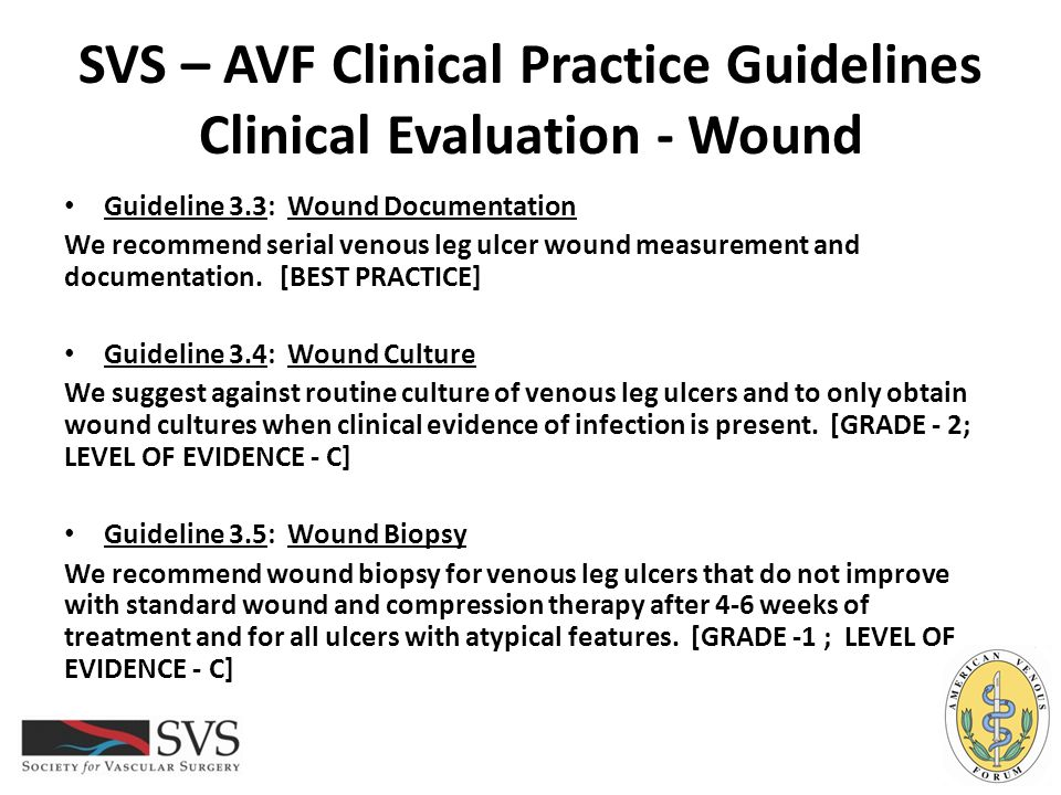 SVS – AVF Clinical Practice Guidelines Clinical Evaluation - Wound Guideline 3.3: Wound Documentation We recommend serial venous leg ulcer wound measu
