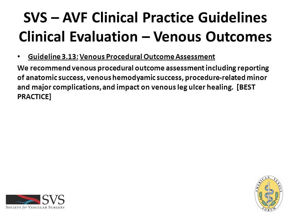 SVS – AVF Clinical Practice Guidelines Clinical Evaluation – Venous Outcomes Guideline 3.13: Venous Procedural Outcome Assessment We recommend venous