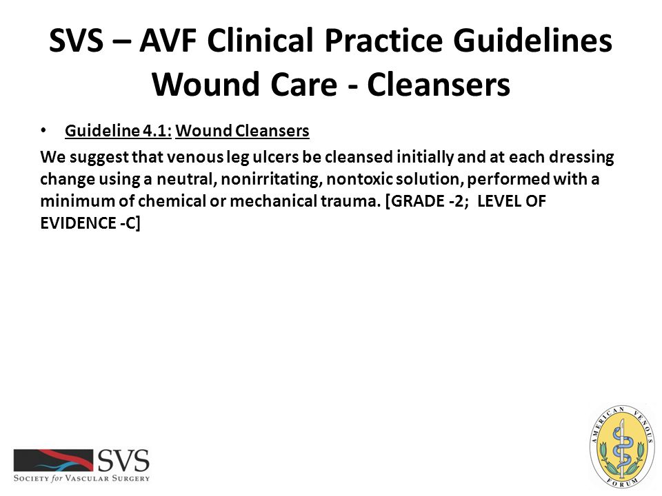SVS – AVF Clinical Practice Guidelines Wound Care - Cleansers Guideline 4.1: Wound Cleansers We suggest that venous leg ulcers be cleansed initially a