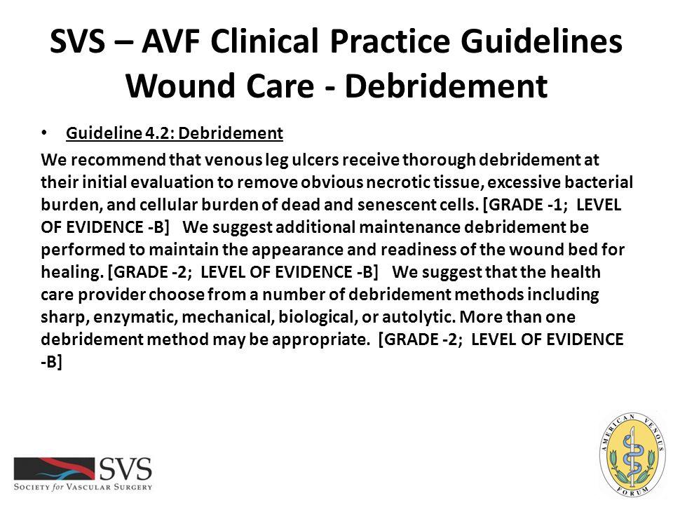 SVS – AVF Clinical Practice Guidelines Wound Care - Debridement Guideline 4.2: Debridement We recommend that venous leg ulcers receive thorough debrid