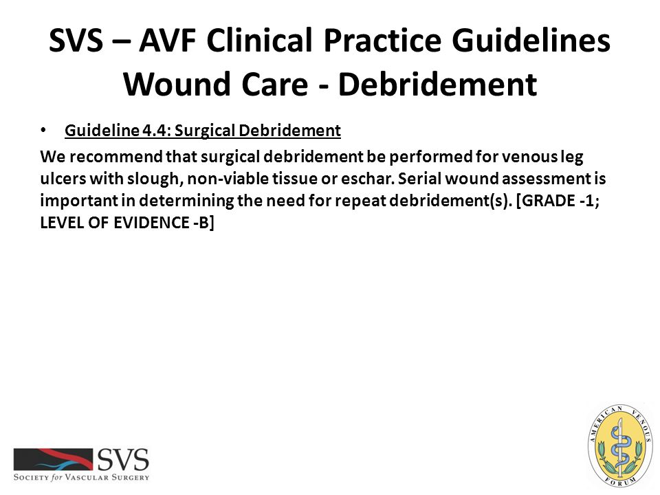 SVS – AVF Clinical Practice Guidelines Wound Care - Debridement Guideline 4.4: Surgical Debridement We recommend that surgical debridement be performe