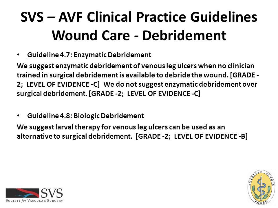 SVS – AVF Clinical Practice Guidelines Wound Care - Debridement Guideline 4.7: Enzymatic Debridement We suggest enzymatic debridement of venous leg ul