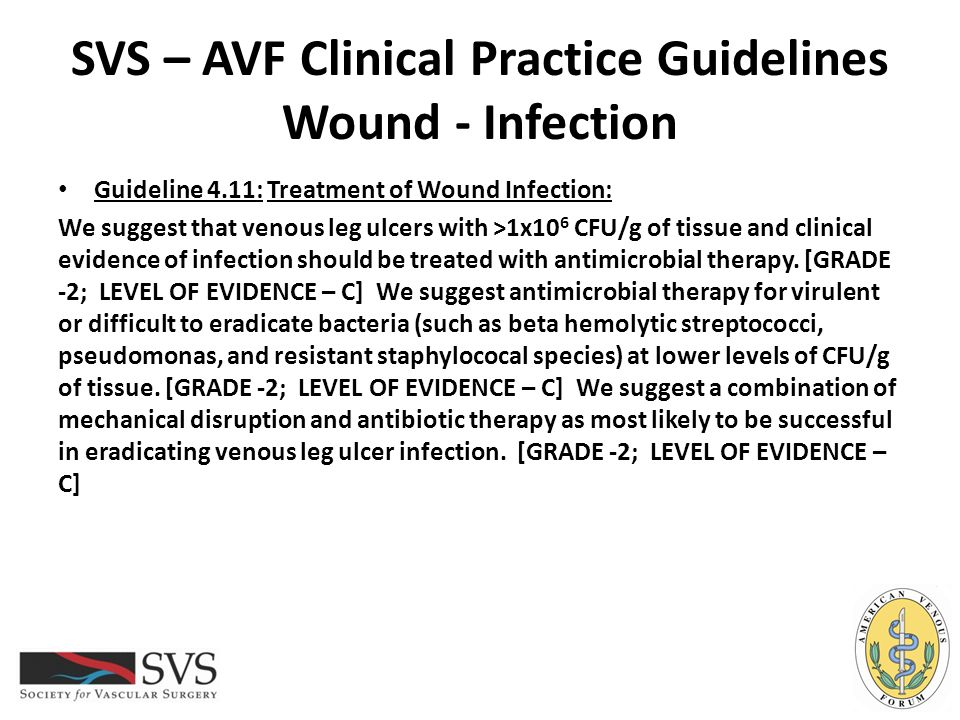SVS – AVF Clinical Practice Guidelines Wound - Infection Guideline 4.11: Treatment of Wound Infection: We suggest that venous leg ulcers with >1x10 6
