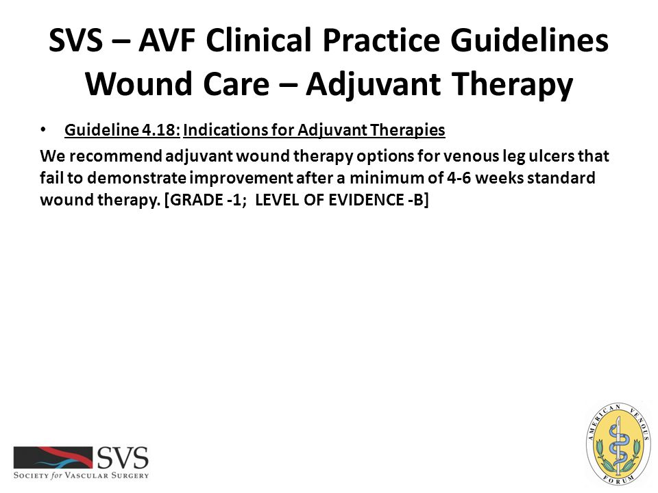SVS – AVF Clinical Practice Guidelines Wound Care – Adjuvant Therapy Guideline 4.18: Indications for Adjuvant Therapies We recommend adjuvant wound th