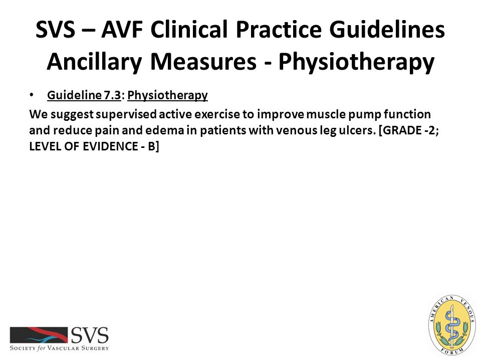 SVS – AVF Clinical Practice Guidelines Ancillary Measures - Physiotherapy Guideline 7.3: Physiotherapy We suggest supervised active exercise to improv