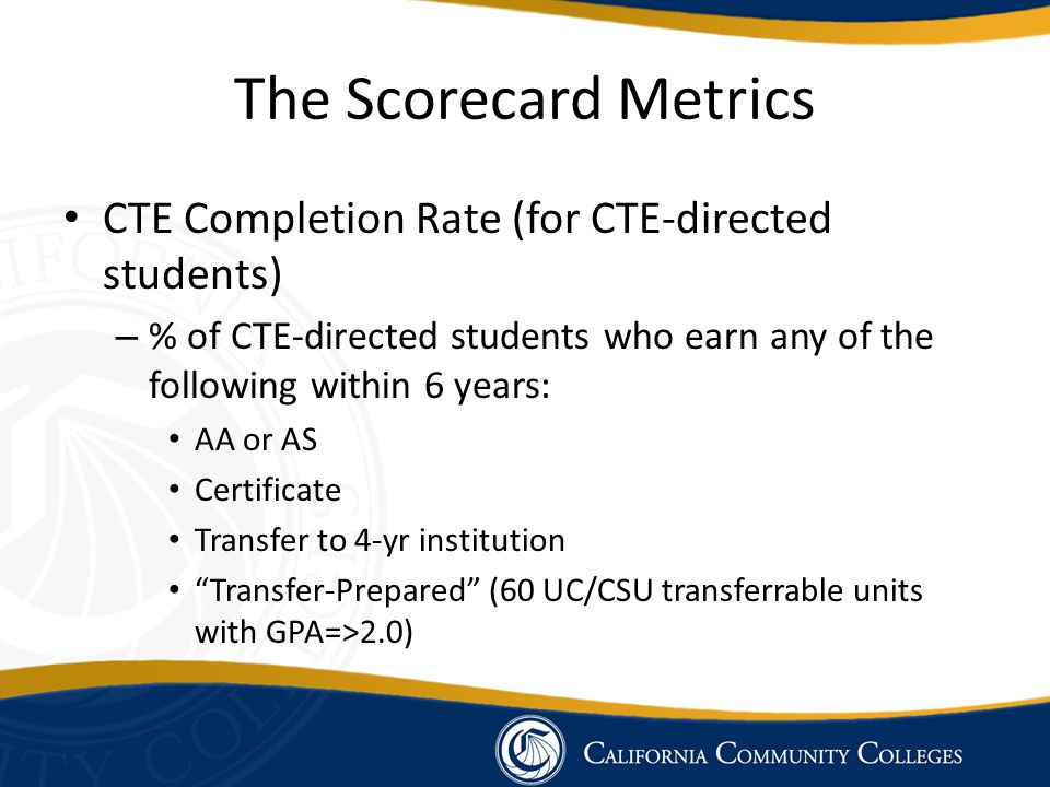 The Scorecard Metrics CTE Completion Rate (for CTE-directed students) – % of CTE-directed students who earn any of the following within 6 years: AA or