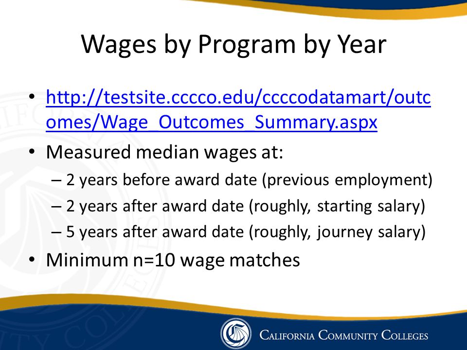Wages by Program by Year http://testsite.cccco.edu/ccccodatamart/outc omes/Wage_Outcomes_Summary.aspx http://testsite.cccco.edu/ccccodatamart/outc ome