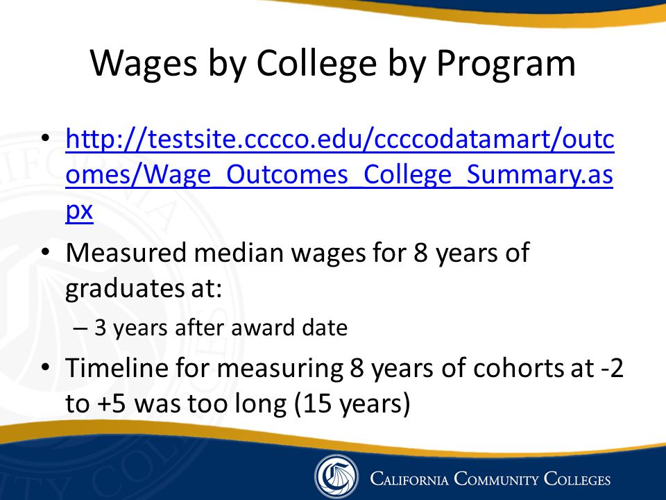 Wages by College by Program http://testsite.cccco.edu/ccccodatamart/outc omes/Wage_Outcomes_College_Summary.as px http://testsite.cccco.edu/ccccodatam