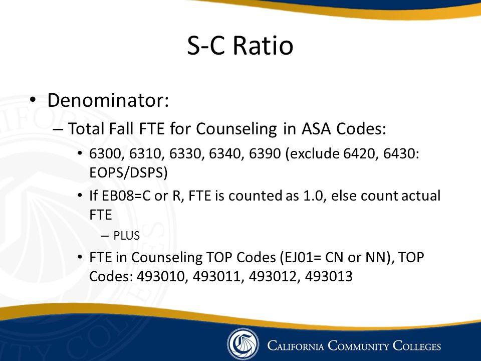 S-C Ratio Denominator: – Total Fall FTE for Counseling in ASA Codes: 6300, 6310, 6330, 6340, 6390 (exclude 6420, 6430: EOPS/DSPS) If EB08=C or R, FTE