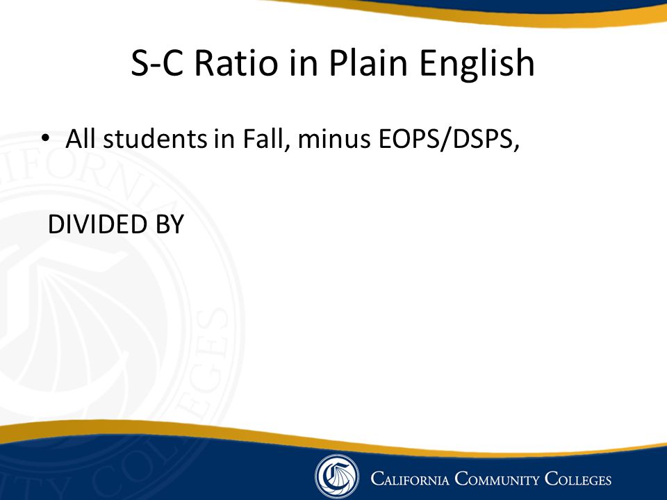 S-C Ratio in Plain English All students in Fall, minus EOPS/DSPS, DIVIDED BY