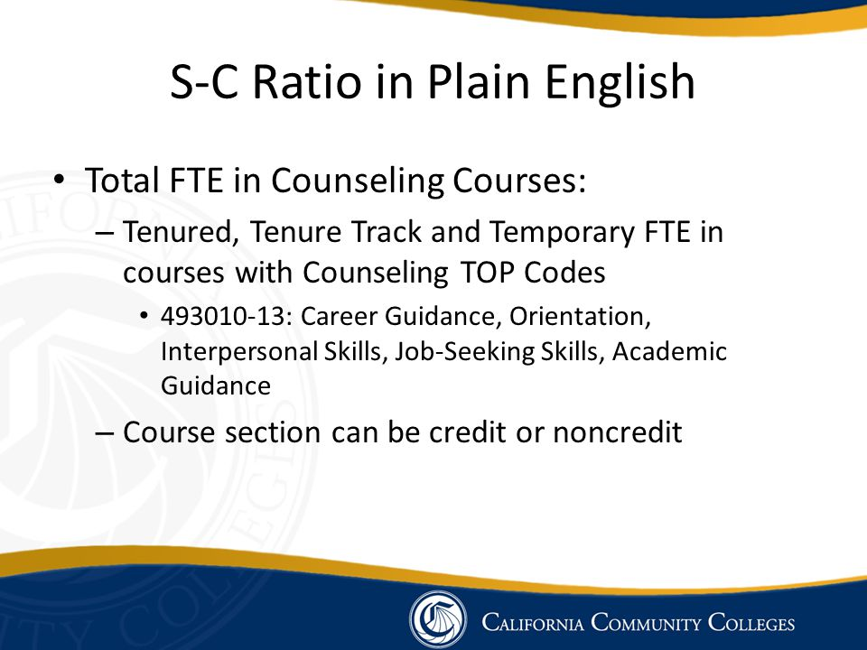 S-C Ratio in Plain English Total FTE in Counseling Courses: – Tenured, Tenure Track and Temporary FTE in courses with Counseling TOP Codes 493010-13: