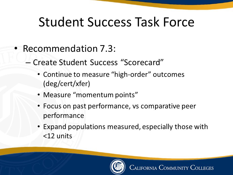 "Student Success Task Force Recommendation 7.3: – Create Student Success ""Scorecard"" Continue to measure ""high-order"" outcomes (deg/cert/xfer) Measure"