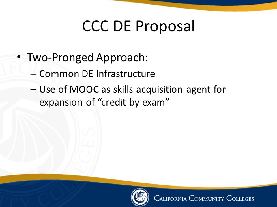 "CCC DE Proposal Two-Pronged Approach: – Common DE Infrastructure – Use of MOOC as skills acquisition agent for expansion of ""credit by exam"""