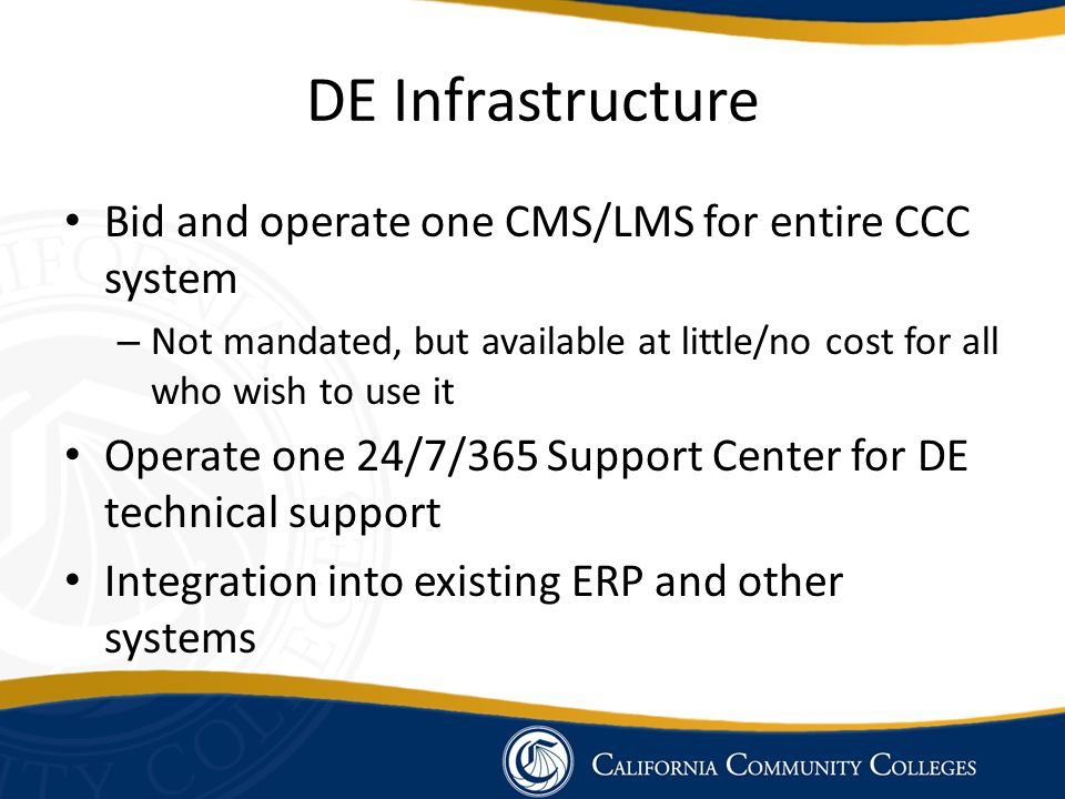 DE Infrastructure Bid and operate one CMS/LMS for entire CCC system – Not mandated, but available at little/no cost for all who wish to use it Operate