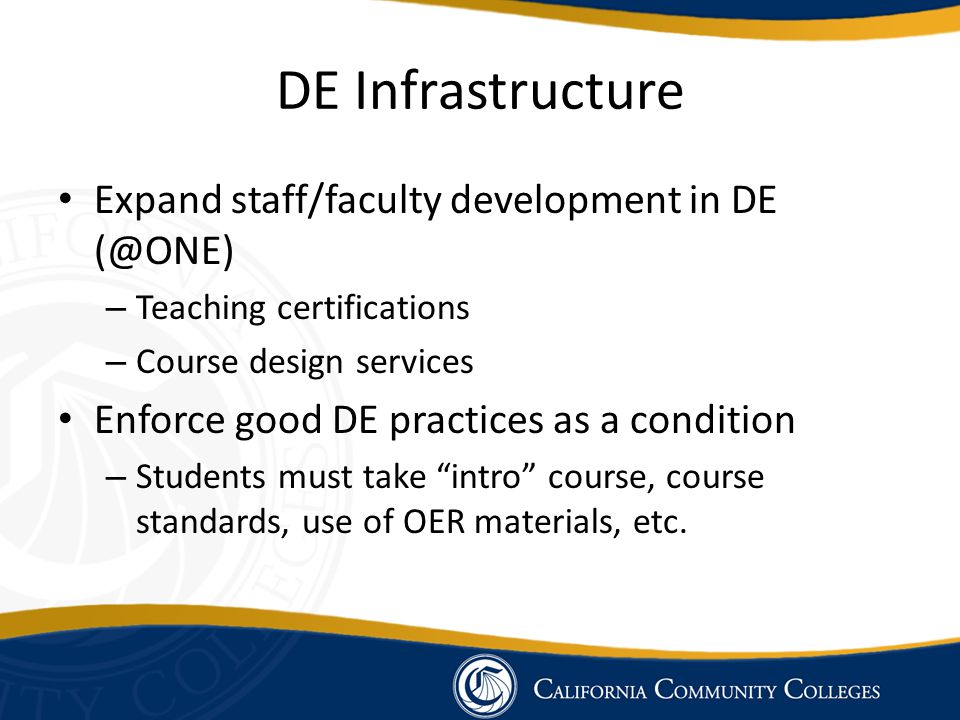 DE Infrastructure Expand staff/faculty development in DE (@ONE) – Teaching certifications – Course design services Enforce good DE practices as a condition – Students must take intro course, course standards, use of OER materials, etc.
