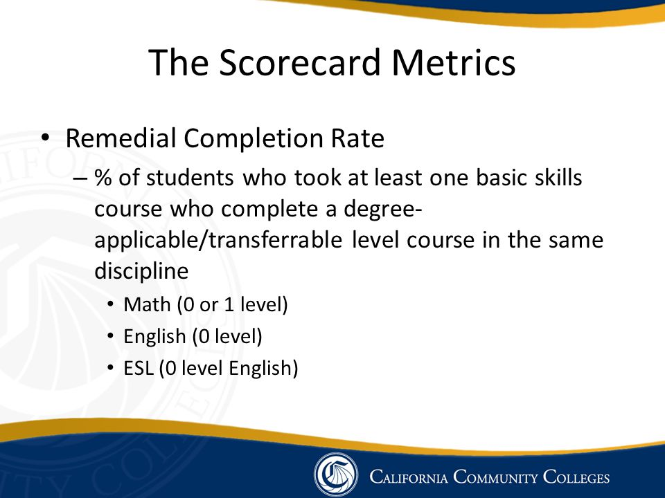 The Scorecard Metrics Remedial Completion Rate – % of students who took at least one basic skills course who complete a degree- applicable/transferrab