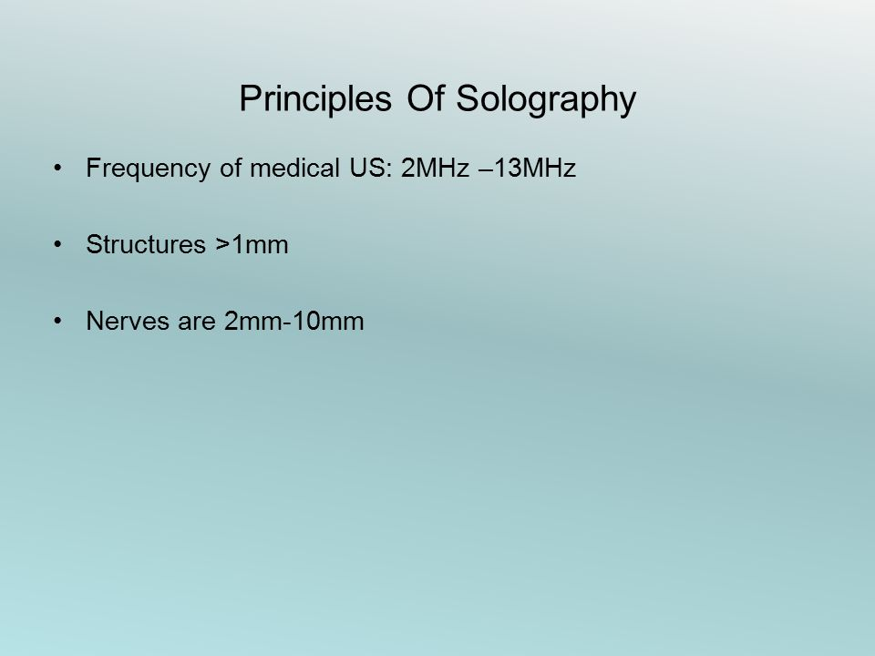 Principles Of Solography Frequency of medical US: 2MHz –13MHz Structures >1mm Nerves are 2mm-10mm