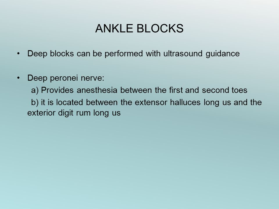 Deep blocks can be performed with ultrasound guidance Deep peronei nerve: a) Provides anesthesia between the first and second toes b) it is located between the extensor halluces long us and the exterior digit rum long us