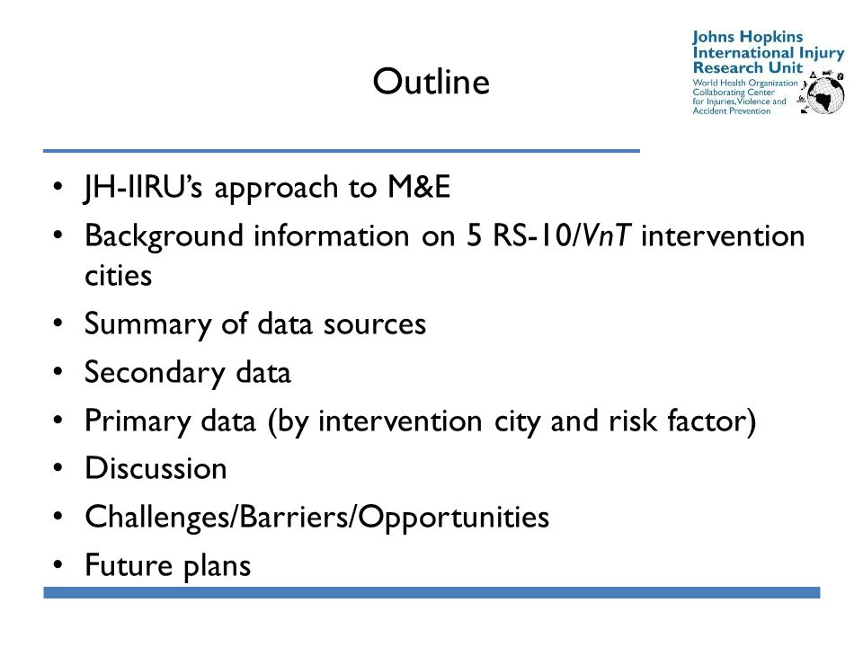 Outline JH-IIRU's approach to M&E Background information on 5 RS-10/VnT intervention cities Summary of data sources Secondary data Primary data (by intervention city and risk factor) Discussion Challenges/Barriers/Opportunities Future plans