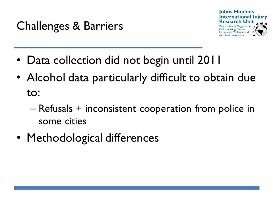 Challenges & Barriers Data collection did not begin until 2011 Alcohol data particularly difficult to obtain due to: – Refusals + inconsistent cooperation from police in some cities Methodological differences