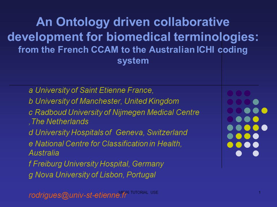MIE06 TUTORIAL USE1 An Ontology driven collaborative development for biomedical terminologies: from the French CCAM to the Australian ICHI coding system a University of Saint Etienne France, b University of Manchester, United Kingdom c Radboud University of Nijmegen Medical Centre,The Netherlands d University Hospitals of Geneva, Switzerland e National Centre for Classification in Health, Australia f Freiburg University Hospital, Germany g Nova University of Lisbon, Portugal rodrigues@univ-st-etienne.fr
