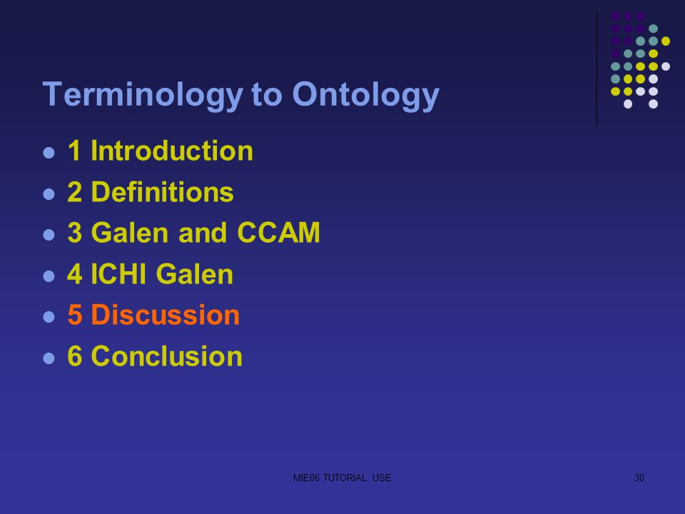 MIE06 TUTORIAL USE30 Terminology to Ontology 1 Introduction 2 Definitions 3 Galen and CCAM 4 ICHI Galen 5 Discussion 6 Conclusion