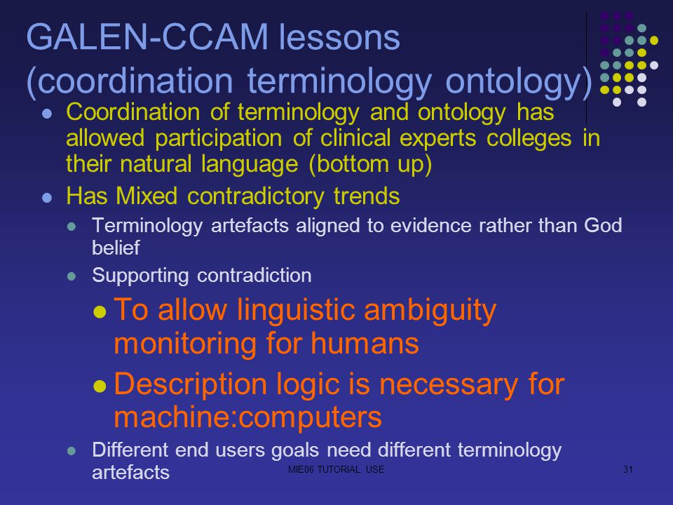 MIE06 TUTORIAL USE31 GALEN-CCAM lessons (coordination terminology ontology) Coordination of terminology and ontology has allowed participation of clinical experts colleges in their natural language (bottom up) Has Mixed contradictory trends Terminology artefacts aligned to evidence rather than God belief Supporting contradiction To allow linguistic ambiguity monitoring for humans Description logic is necessary for machine:computers Different end users goals need different terminology artefacts