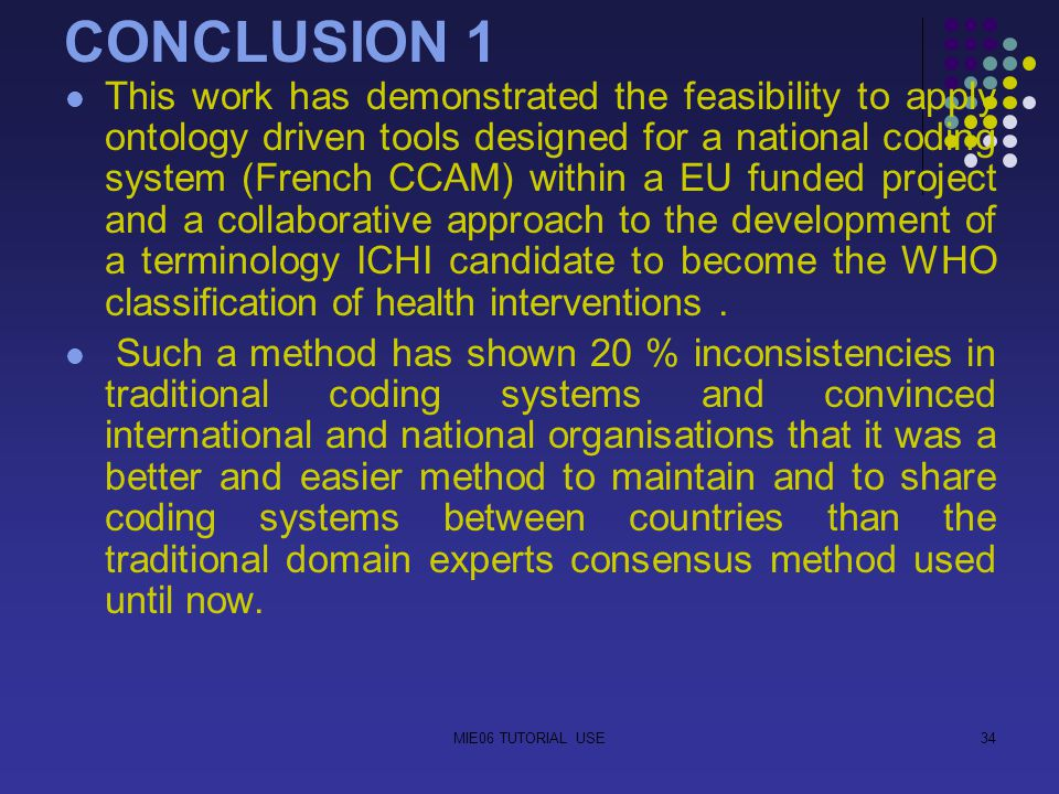 MIE06 TUTORIAL USE34 CONCLUSION 1 This work has demonstrated the feasibility to apply ontology driven tools designed for a national coding system (French CCAM) within a EU funded project and a collaborative approach to the development of a terminology ICHI candidate to become the WHO classification of health interventions.