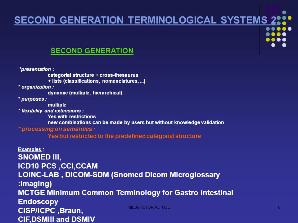 MIE06 TUTORIAL USE8 SECOND GENERATION TERMINOLOGICAL SYSTEMS 2 SECOND GENERATION *presentation : categorial structure + cross-thesaurus + lists (classifications, nomenclatures,...) * organization : dynamic (multiple, hierarchical) * purposes : multiple * flexibility and extensions : Yes with restrictions new combinations can be made by users but without knowledge validation * processing on semantics : Yes but restricted to the predefined categorial structure Examples : SNOMED III, ICD10 PCS,CCI,CCAM LOINC-LAB, DICOM-SDM (Snomed Dicom Microglossary :imaging) MCTGE Minimum Common Terminology for Gastro intestinal Endoscopy CISP/ICPC,Braun, CIF,DSMIII and DSMIV