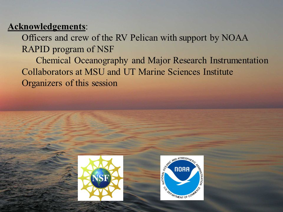 Acknowledgements: Officers and crew of the RV Pelican with support by NOAA RAPID program of NSF Chemical Oceanography and Major Research Instrumentation Collaborators at MSU and UT Marine Sciences Institute Organizers of this session
