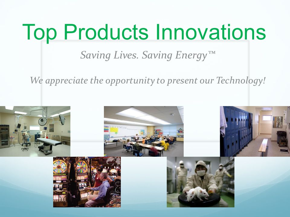 Top Products Innovations Saving Lives. Saving Energy™ We appreciate the opportunity to present our Technology!