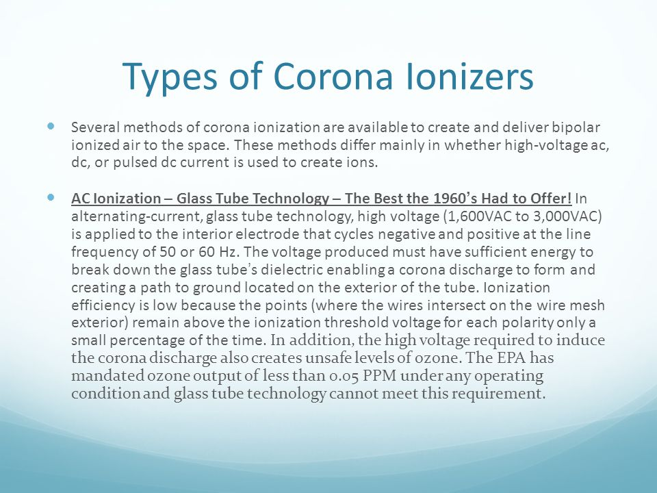 Types of Corona Ionizers Several methods of corona ionization are available to create and deliver bipolar ionized air to the space. These methods diff