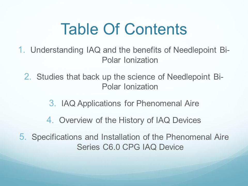 Table Of Contents 1. Understanding IAQ and the benefits of Needlepoint Bi- Polar Ionization 2. Studies that back up the science of Needlepoint Bi- Pol