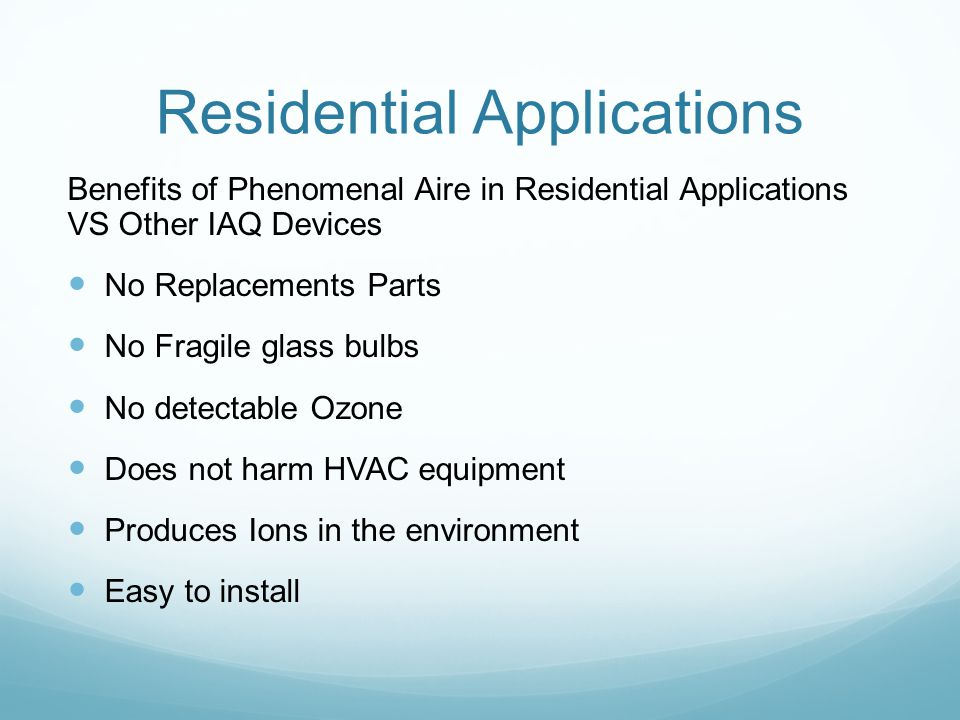 Residential Applications Benefits of Phenomenal Aire in Residential Applications VS Other IAQ Devices No Replacements Parts No Fragile glass bulbs No