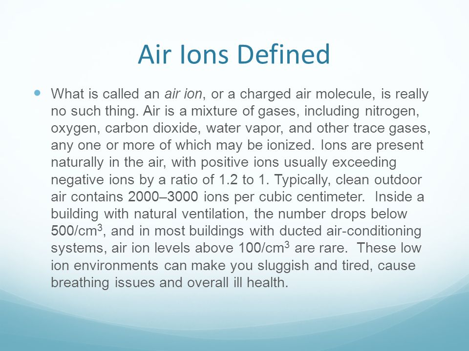 Air Ions Defined What is called an air ion, or a charged air molecule, is really no such thing. Air is a mixture of gases, including nitrogen, oxygen,