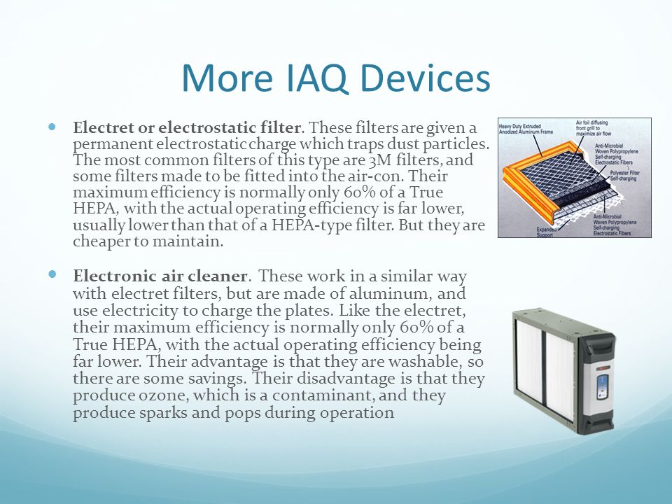 More IAQ Devices Electret or electrostatic filter. These filters are given a permanent electrostatic charge which traps dust particles. The most commo