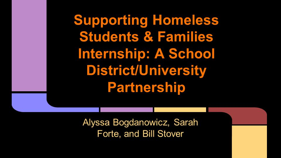Supporting Homeless Students & Families Internship: A School District/University Partnership Alyssa Bogdanowicz, Sarah Forte, and Bill Stover
