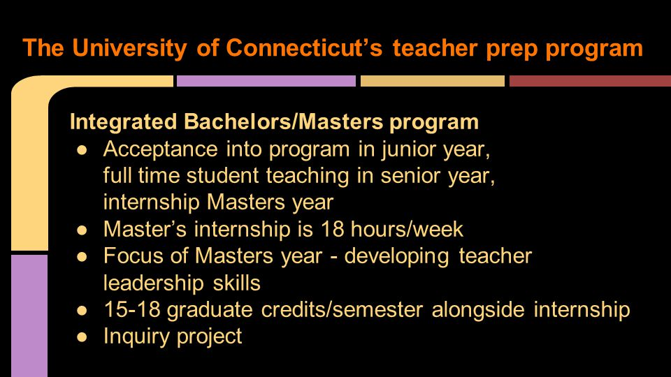 Integrated Bachelors/Masters program ●Acceptance into program in junior year, full time student teaching in senior year, internship Masters year ●Master's internship is 18 hours/week ●Focus of Masters year - developing teacher leadership skills ●15-18 graduate credits/semester alongside internship ●Inquiry project The University of Connecticut's teacher prep program