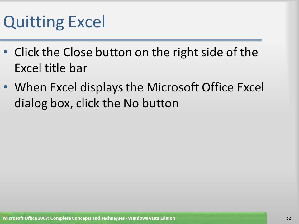 Quitting Excel Click the Close button on the right side of the Excel title bar When Excel displays the Microsoft Office Excel dialog box, click the No