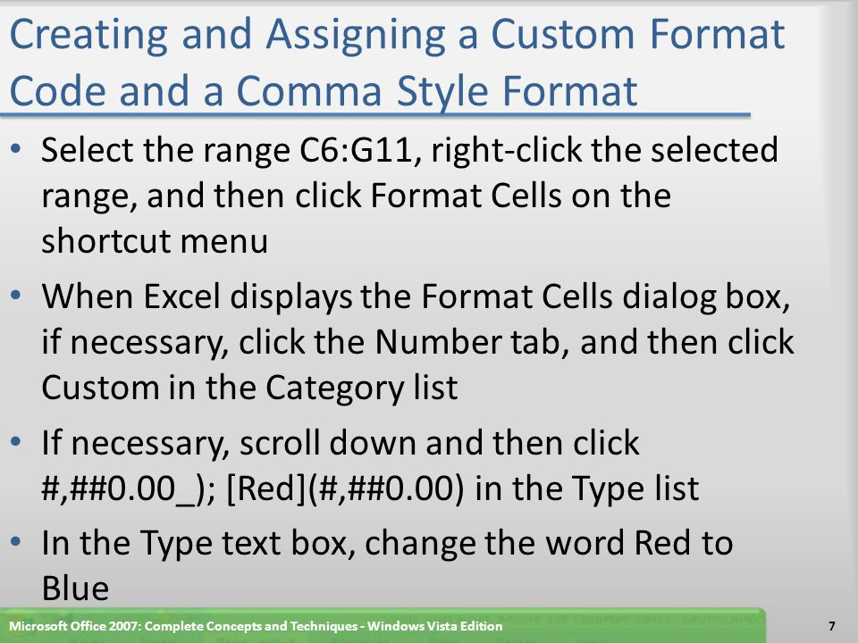 Creating and Assigning a Custom Format Code and a Comma Style Format Click the OK button to display the numbers in the range C6:G11 using the custom format code created in Step 1 Select the range B5:B12, click the Comma Style button on the Ribbon, and then click the Decrease Decimal button on the Ribbon twice to display the numbers in the range B5:B12 using the Comma style format with no decimal places Select cell A14 Microsoft Office 2007: Complete Concepts and Techniques - Windows Vista Edition8
