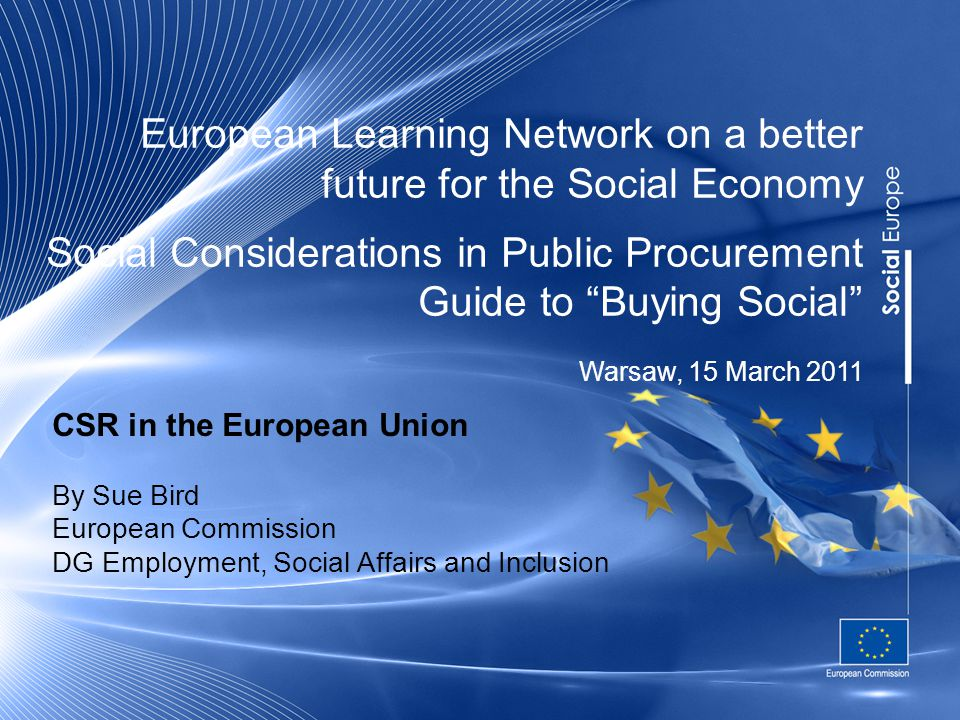 European Learning Network on a better future for the Social Economy Social Considerations in Public Procurement Guide to Buying Social CSR in the European Union By Sue Bird European Commission DG Employment, Social Affairs and Inclusion Warsaw, 15 March 2011
