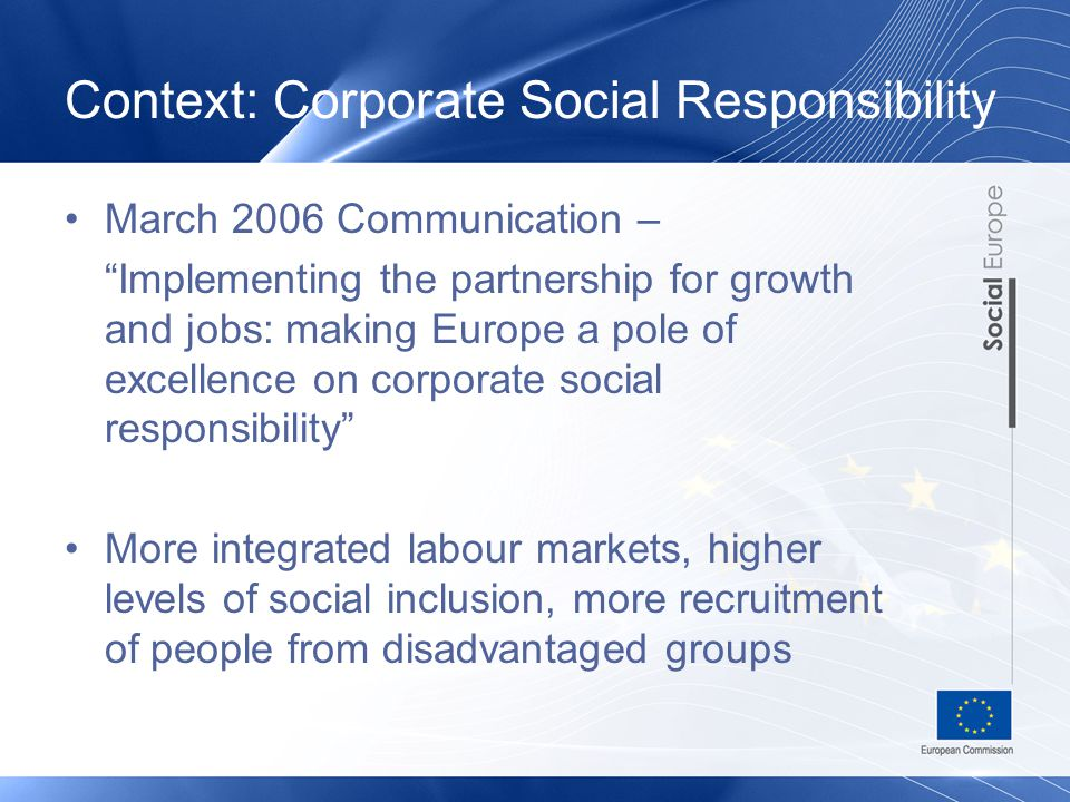 Context: Corporate Social Responsibility March 2006 Communication – Implementing the partnership for growth and jobs: making Europe a pole of excellence on corporate social responsibility More integrated labour markets, higher levels of social inclusion, more recruitment of people from disadvantaged groups