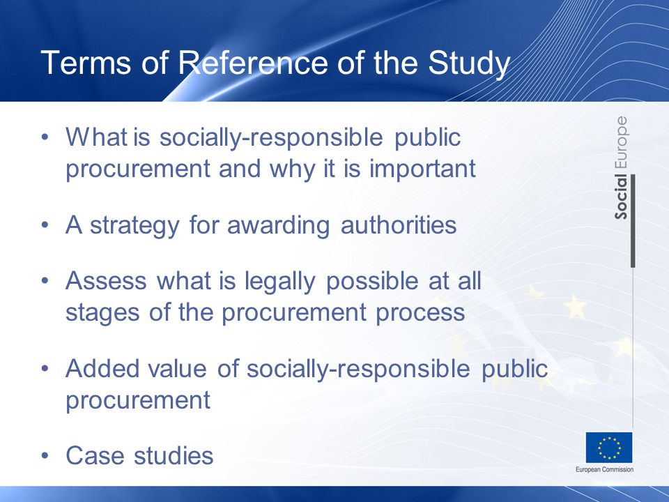 Terms of Reference of the Study What is socially-responsible public procurement and why it is important A strategy for awarding authorities Assess what is legally possible at all stages of the procurement process Added value of socially-responsible public procurement Case studies
